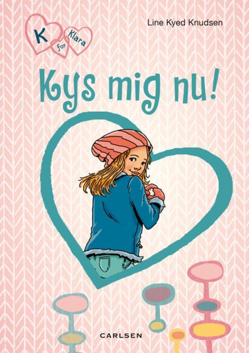 Line Kyed Knudsen, bøger til piger, pigebog, pigebøger, K for Klara, Kys mig nu